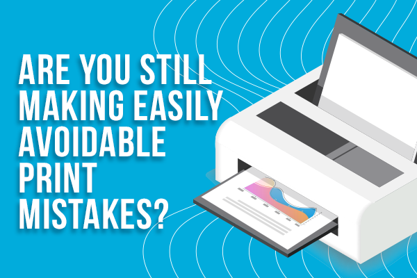Are You Still Making Easily Avoidable Print Mistakes?