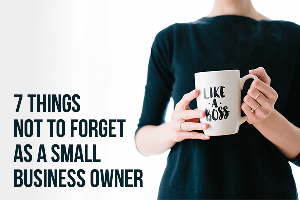 7 Things not to Forget as a Small Business Owner