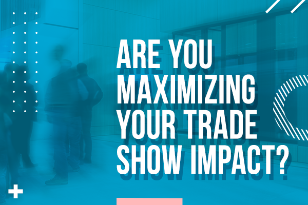 Are You Maximizing Your Trade Show Impact?