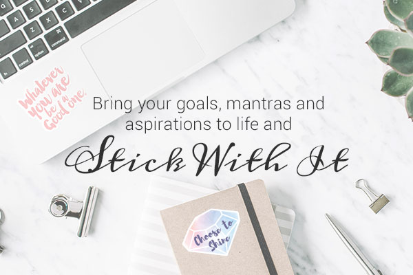 Bring your goals, mantras and aspirations to life and Stick With It
