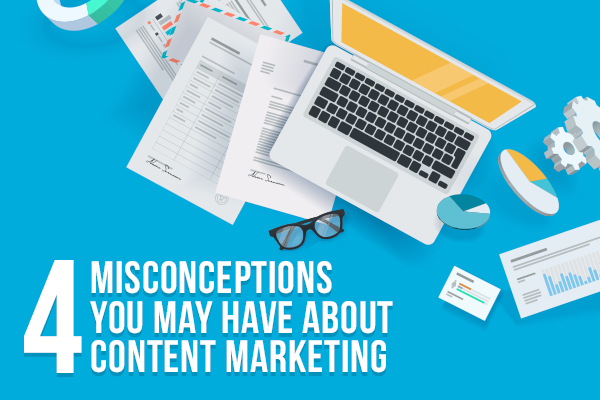 4 Misconceptions You May Have About Content Marketing