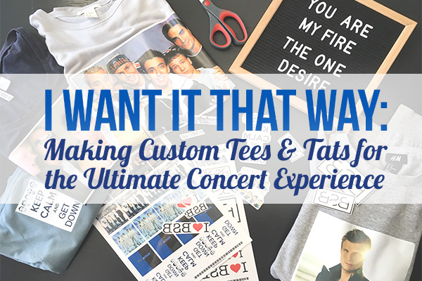I Want It That Way: Making Custom Tees & Tats for the Ultimate Concert Experience